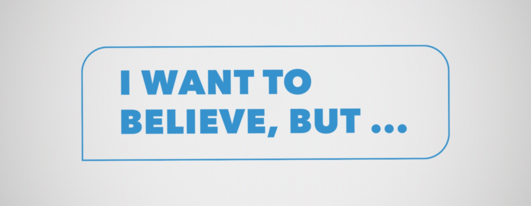 I Want to Believe, But…